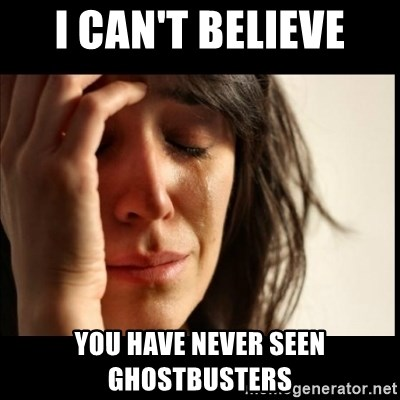 First World Problems - I can't believe you have never seen Ghostbusters