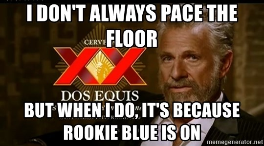 Dos Equis Man - I don't always pace the floor but when I do, it's because Rookie Blue is on