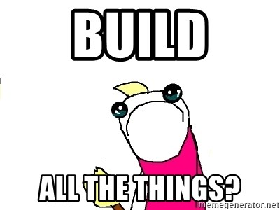 X ALL THE THINGS - BUILD ALL THE THINGS?