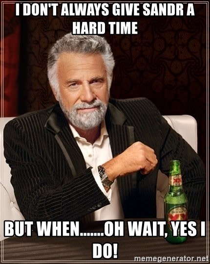 The Most Interesting Man In The World - I don't always give Sandr a hard time But when.......Oh wait, Yes i do!