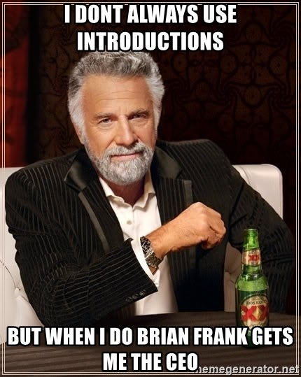 The Most Interesting Man In The World - I dont always use introductions but when i do brian frank gets me the CEO