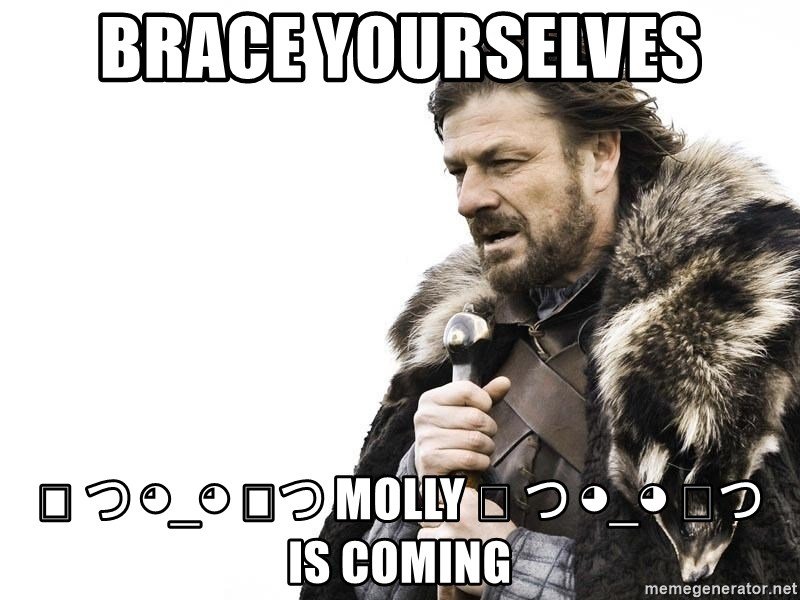 Winter is Coming - Brace yourselves ༼ つ ◕_◕ ༽つ MOLLY ༼ つ ◕_◕ ༽つ  is coming