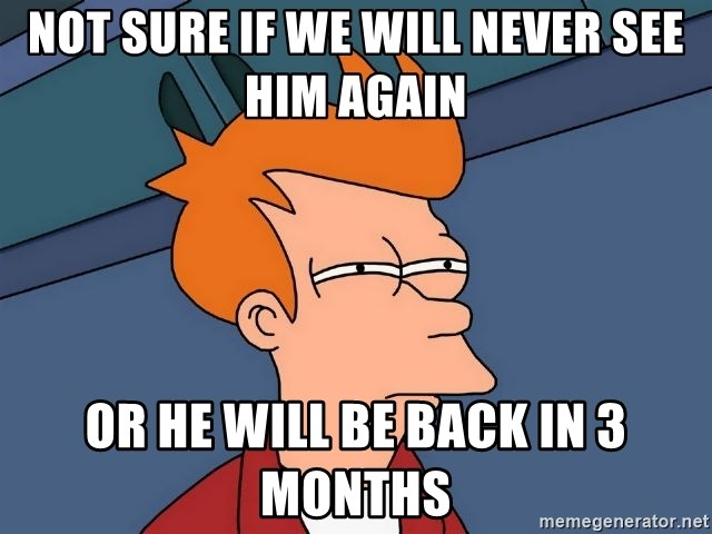 Futurama Fry - NOt sure if we will never see him again Or he will be back in 3 months