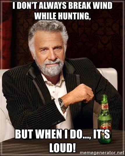 The Most Interesting Man In The World - I don't always break wind while hunting, But when I do..., it's loud!