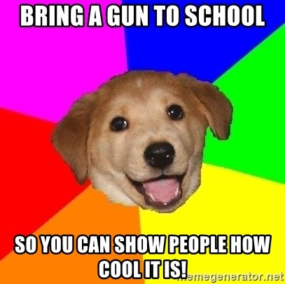 Advice Dog - bring a gun to school so you can show people how cool it is!