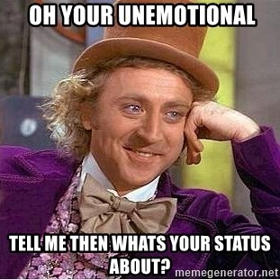 Willy Wonka -  oh your unemotional tell me then whats your status about?