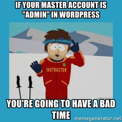 "you're gonna have a bad time guy - If your Master Account Is ""Admin"" in WordPress You're going to have a bad time"