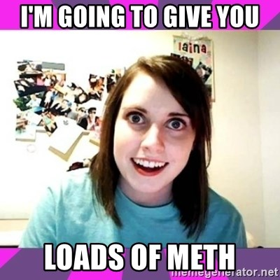 crazy girlfriend meme heh - I'm going to give you loads of meth