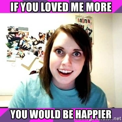 crazy girlfriend meme heh - if you loved me more you would be happier