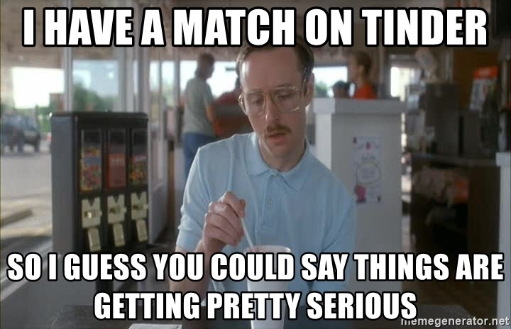 so i guess you could say things are getting pretty serious - I have a match on tinder So I guess you could say things are getting pretty serious