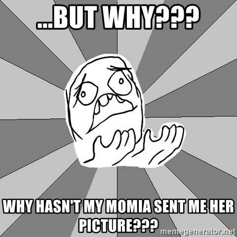 Whyyy??? - ...but why??? Why hasn't my momia sent me her picture???