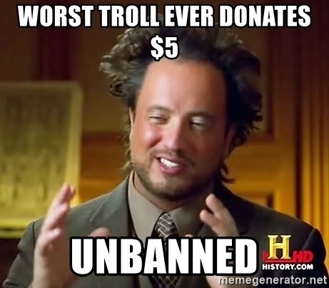 Ancient Aliens - worst troll ever donates $5 unbanned
