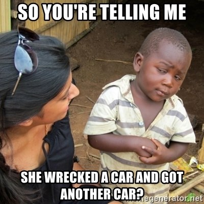Skeptical 3rd World Kid - so you're telling me she wrecked a car and got another car?