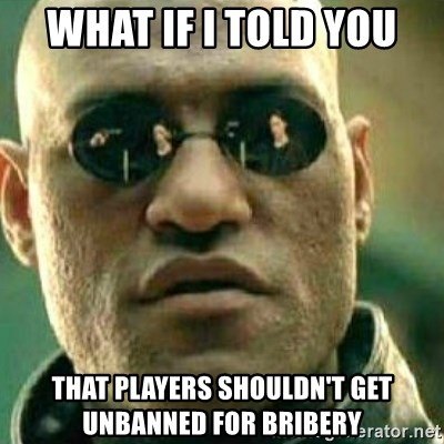 What If I Told You - wHAT IF I TOLD YOU THAT PLAYERS SHOULDN'T GET UNBANNED FOR BRIBERY
