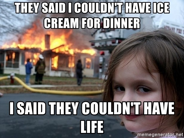 Disaster Girl - THEY SAID I COULDN'T HAVE ICE CREAM FOR DINNER I SAID THEY COULDN'T HAVE LIFE
