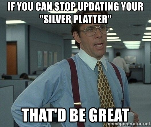"Office Space That Would Be Great - If you can stop updating your ""silver platter"" That'd be great"