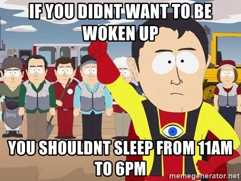 Captain Hindsight South Park - if you didnt want to be woken up you shouldnt sleep from 11am to 6pm