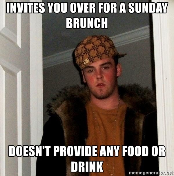 Scumbag Steve - Invites you over for a sunday brunch doesn't provide any food or drink