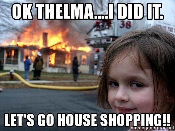 Disaster Girl - Ok Thelma....I did it. Let's go house shopping!!