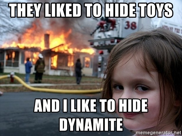 Disaster Girl - They liked to hide toys and i like to hide dynamite