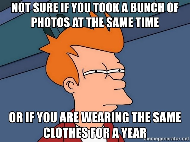 Futurama Fry - Not sure if you took a bunch of photos at the same time Or if you are wearing the same clothes for a year