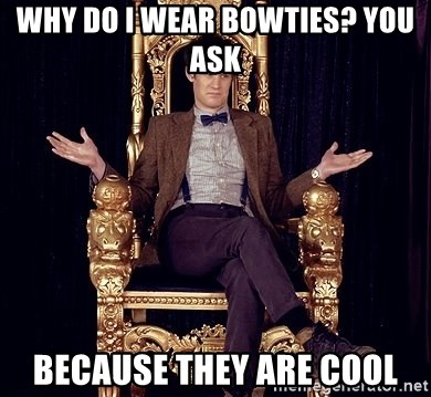 Hipster Doctor Who - Why do I wear bowties? you ask because they are cool