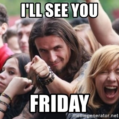 Ridiculously Photogenic Metalhead - I'LL SEE YOU FRIDAY