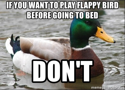 Actual Advice Mallard 1 - If you want to play flappy bird before going to bed don't