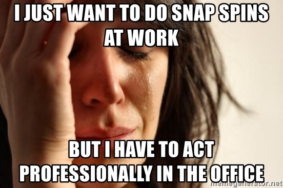 First World Problems - I just want to do snap spins at work but i have to act professionally in the office