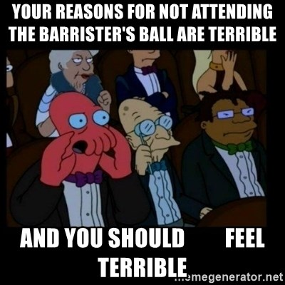 X is bad and you should feel bad - your reasons for not attending                 the barrister's ball are terrible and you should         feel terrible
