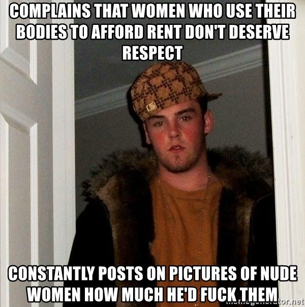 Scumbag Steve - complains that women who use their bodies to afford rent don't deserve respect constantly posts on pictures of nude women how much he'd fuck them