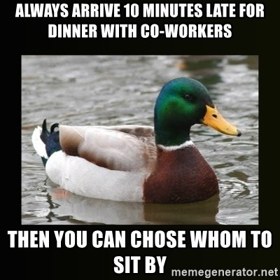 good advice duck - always arrive 10 minutes late for dinner with co-workers then YOU can chose whom to sit by