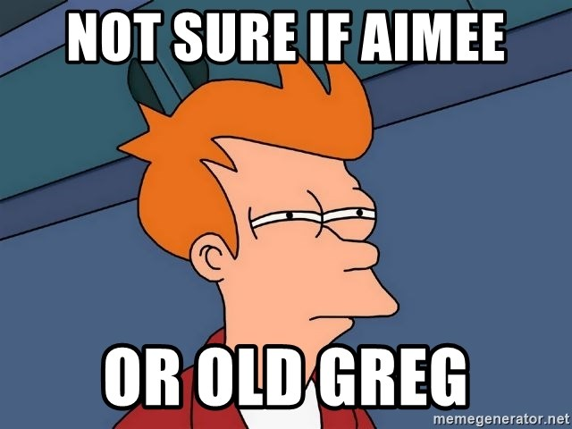 Futurama Fry - Not sure if aImee Or old greg