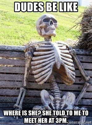 Waiting Skeleton - Dudes be like where is she? She told to me to meet her at 3pm.