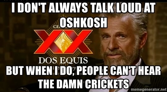 Dos Equis Man - I don't always talk loud at Oshkosh  But when I do, people can't hear the damn crickets