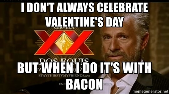 Dos Equis Man - i don't always celebrate valentine's day but when i do it's with bacon