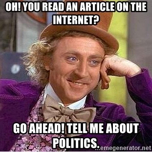 Willy Wonka - Oh! You read an article on the Internet? Go Ahead! Tell me about politics.