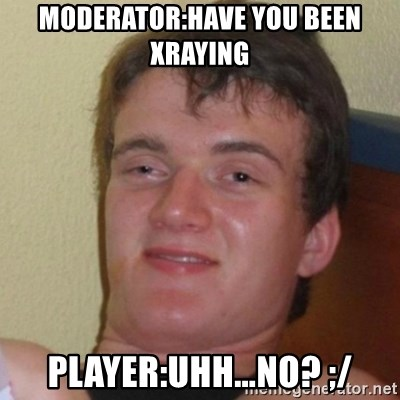 Really Stoned Guy - MODERATOR:HAVE YOU BEEN XRAYING PLAYER:UHH…NO? ;/