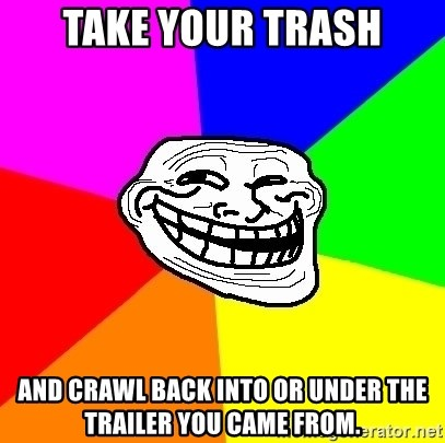 Trollface - Take your trash And crawl back into or under the trailer you came from.