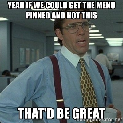 Yeah that'd be great... - yeah if we could get the menu pinned and not this that'd be great