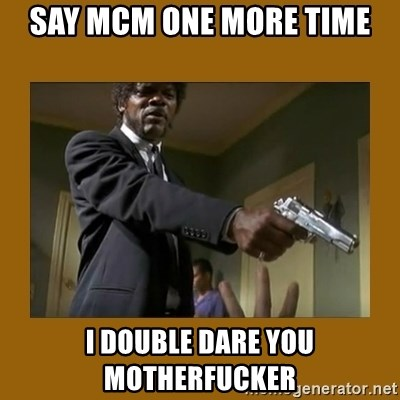 say what one more time - SAY MCM ONE MORE TIME I DOUBLE DARE YOU MOTHERFUCKER