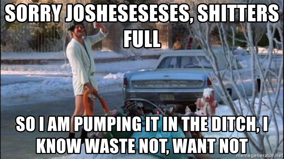 Christmas Vacation Sewage - Sorry josheseseses, shitters full So I am pumping it in the ditch, I know waste not, want not
