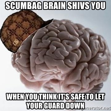 Scumbag Brain - Scumbag brain shivs you when you think it's safe to let your guard down
