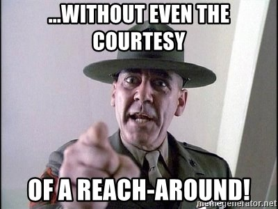 full metal jacket - ...without even the courtesy of a reach-around!