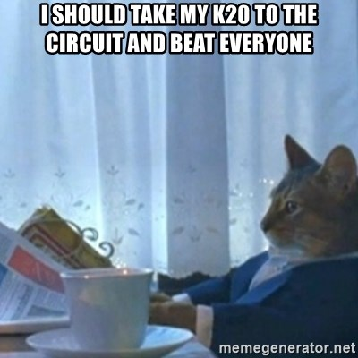 Sophisticated Cat Meme - I should take my k20 to the circuit and beat everyone
