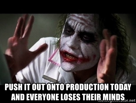 joker mind loss -  push it out onto production today and everyone loses their minds