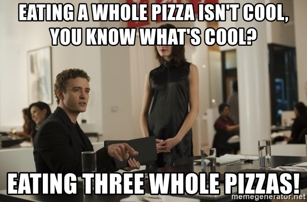 sean parker - Eating a whole pizza isn't cool, you know what's cool? eating three whole pizzas!
