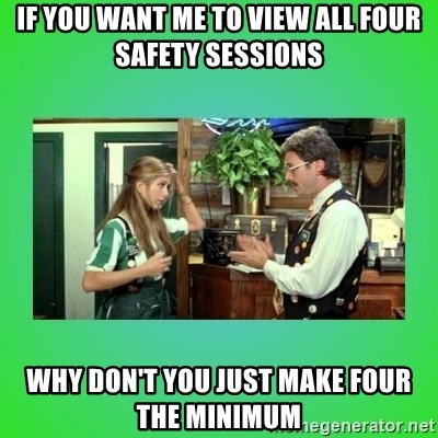 Office Space Flair - If you want me to view all four safety sessions WHY DON'T YOU JUST MAKE FOUR THE MINIMUM