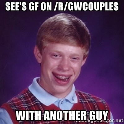 see s gf on r gwcouples with another guy bad luck brian meme