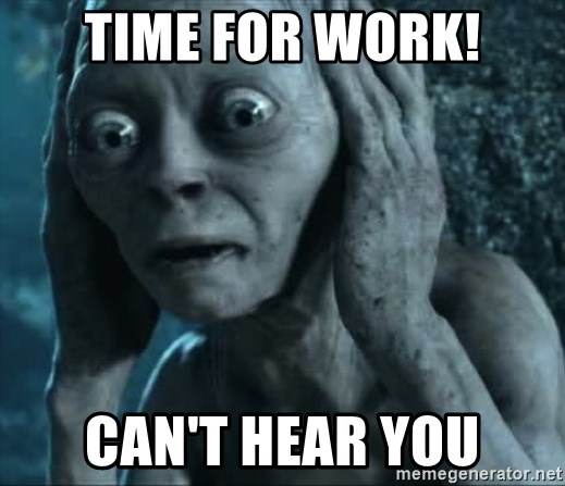 gollum(5) - time for work! can't hear you